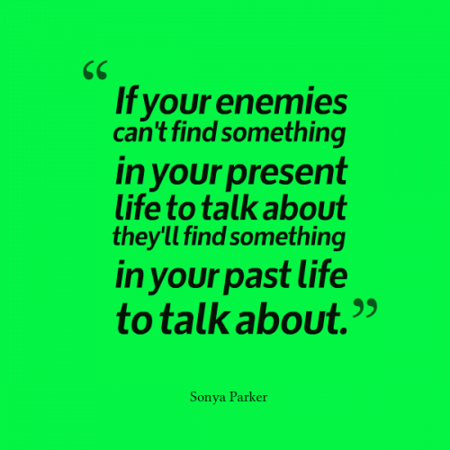 If your enemies can't find something in your present life to talk about they'll find something in your past life to talk about.
