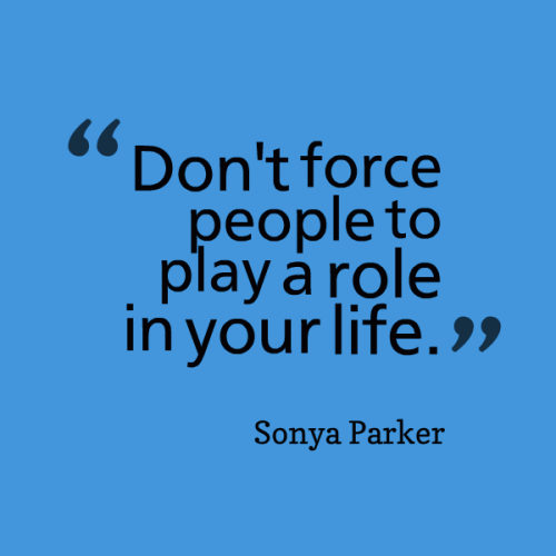 Don't force people to play a role in your life.