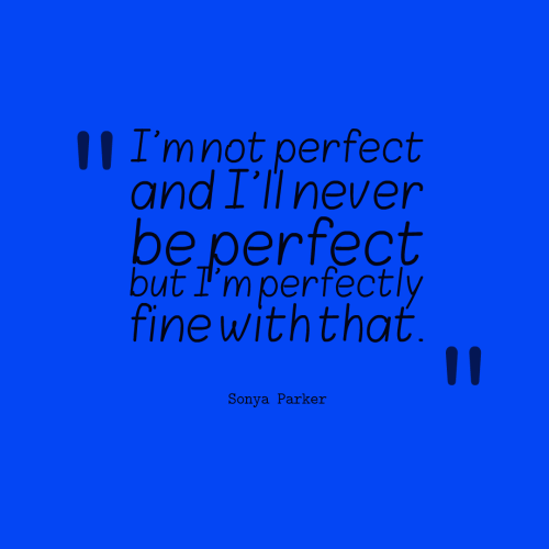 I'm not perfect and I'll never be perfect but I'm perfectly fine with that.
