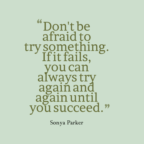 Don't be afraid to try something. If it fails, you can always try again and again until you succeed.