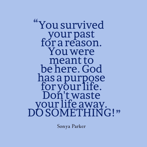 You survived your past for a reason. You were meant to be here. God has a purpose for your life. Don't waste your life away. DO SOMETHING!