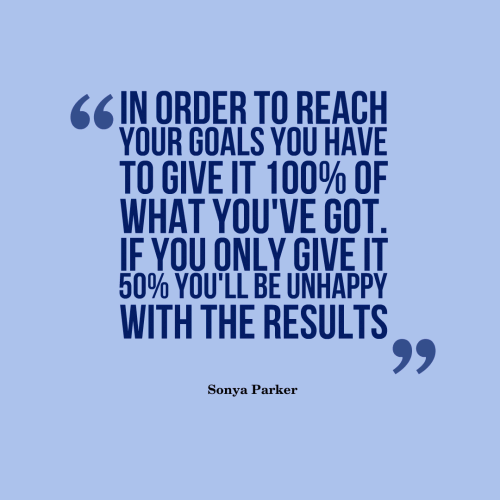 In order to reach your goals you have to give it 100% of what you've got. If you only give it 50% you'll be unhappy with the results