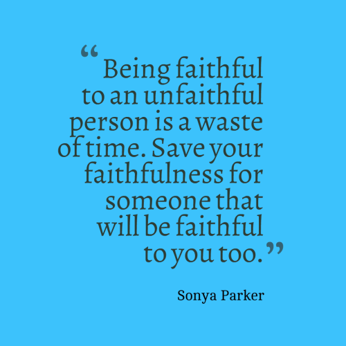 Being faithful to an unfaithful person is a waste of time. Save your faithfulness for someone that will be faithful to you too.