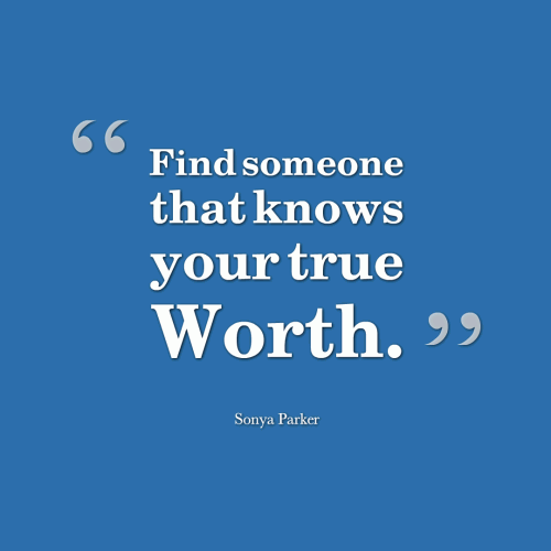 Find someone that knows your true WORTH.
