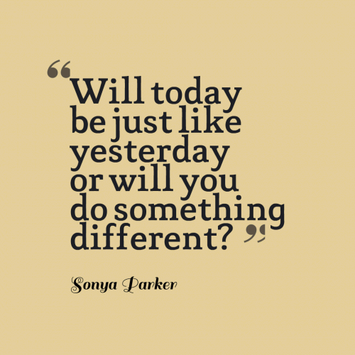 Will today be just like yesterday or will you do something different?
