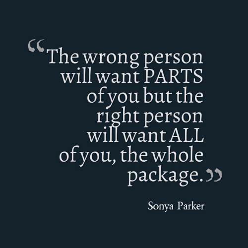 The wrong person will want PARTS of you but the right person will want ALL of you, the whole package.