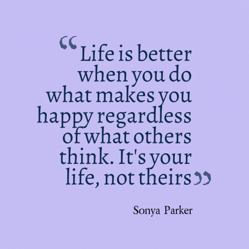 Life is better when you do what makes you happy regardless of what others think. It's your life, not theirs