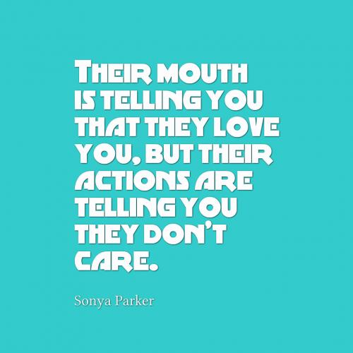 Their mouth is telling you that they love you, but their actions are telling you they dont care.