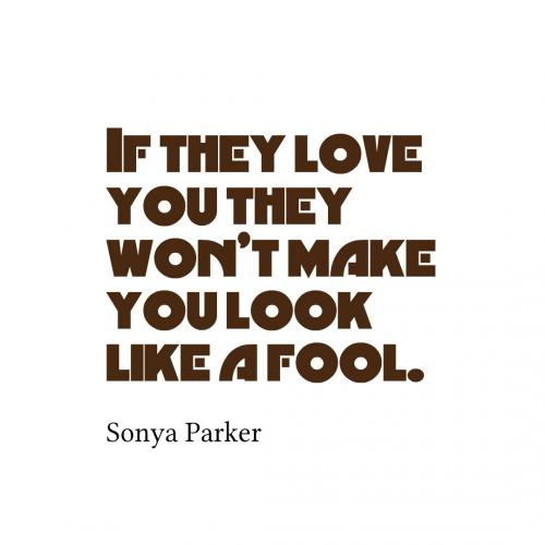 If they love you they wont make you look like a fool.