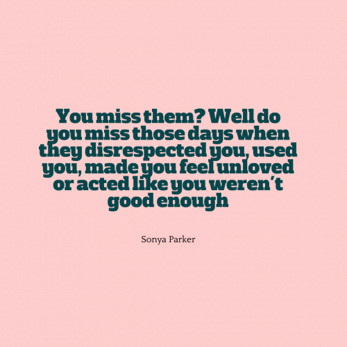 You miss them? Well do you miss those days when they disrespected you, used you, made you feel unloved or acted like you weren't good enough?