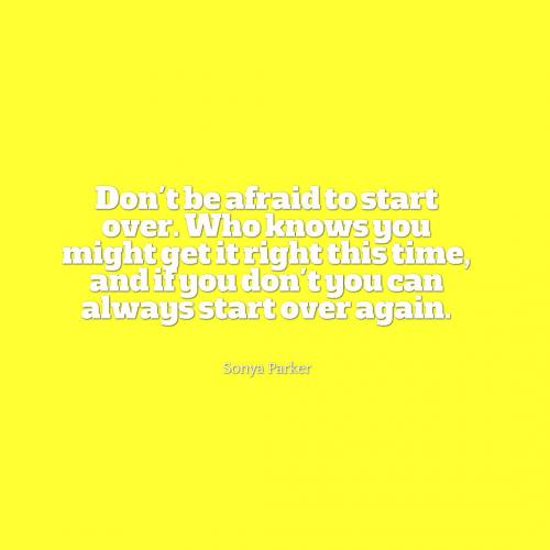 Don't be afraid to start over. Who knows you might get it right this time, and if you don't you can always start over again.