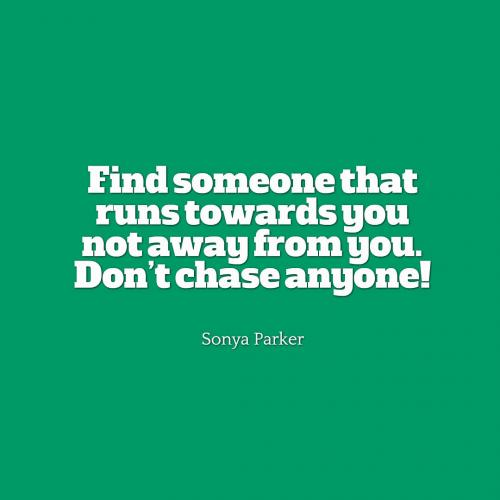 Find someone that runs towards you not away from you. Dont chase anyone!