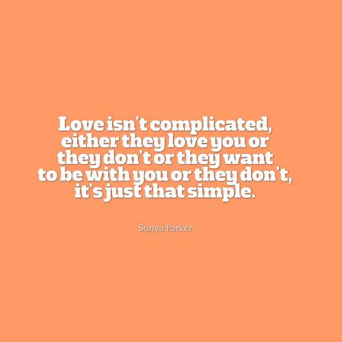 Love isnt complicated, either they love you or they dont or they want to be with you or they dont, its just that simple.