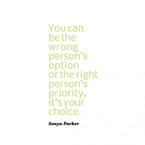 You can be the wrong persons option or the right persons priority, its your choice.