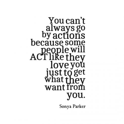 You cant always go by actions because some people will ACT like they love you just to get what they want from you.