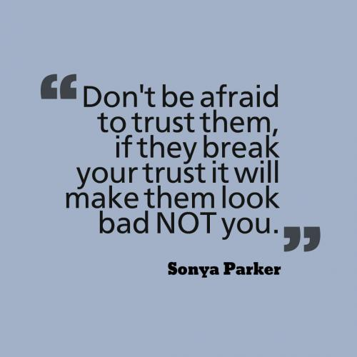Don't be afraid to trust them, if they break your trust it will make them look bad NOT you.