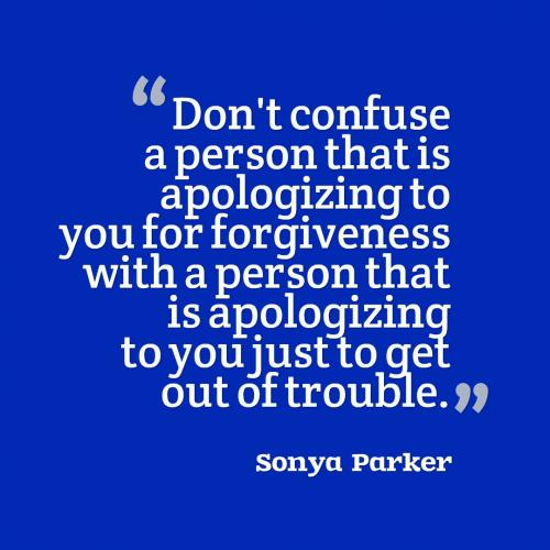 Don't confuse a person that is apologizing to you for forgiveness with a person that is apologizing to you just to get out of trouble.