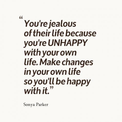 You're jealous of their life because you're UNHAPPY with your own life. Make changes in your own life so you'll be happy with it.