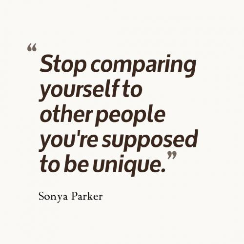 Stop comparing yourself to other people you're supposed to be unique.