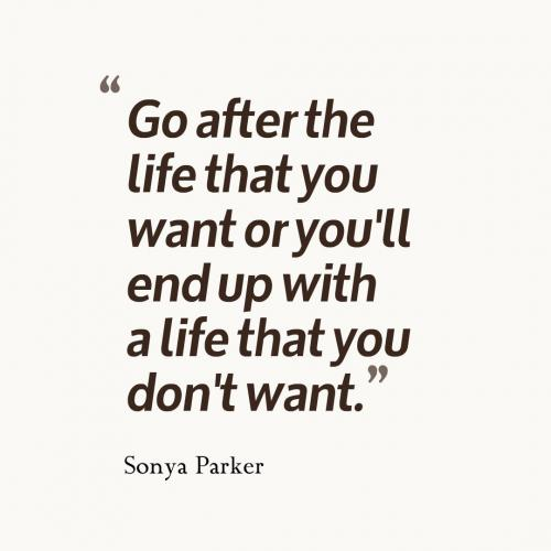 Go after the life that you want or you'll end up with a life that you don't want.