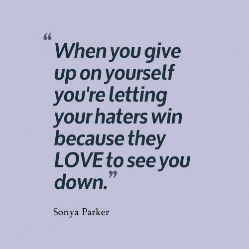 When you give up on yourself you're letting your haters win because they LOVE to see you down.