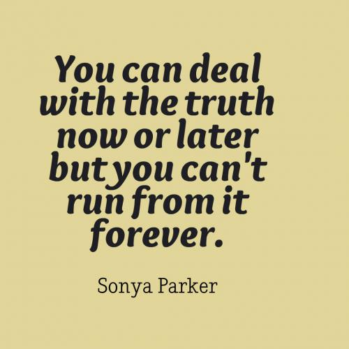 You can deal with the truth now or later but you can't run from it forever.