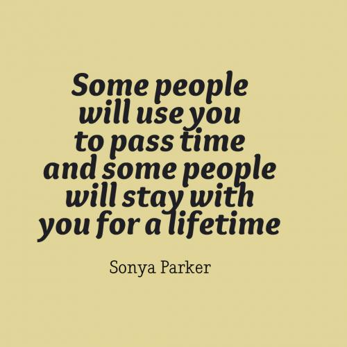 Some people will use you to pass time and some people will stay with you for a lifetime.