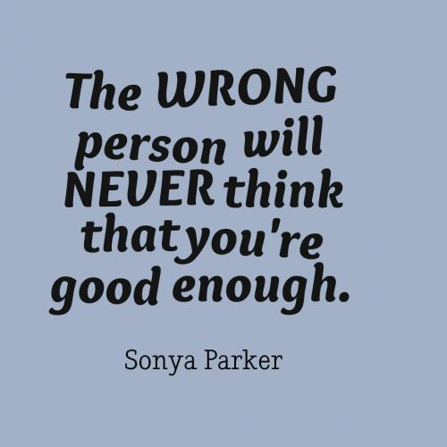 The WRONG person will NEVER think that you're good enough.