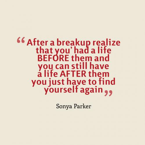 After a breakup realize that you had a life BEFORE them and you can still have a life AFTER them you just have to find yourself again