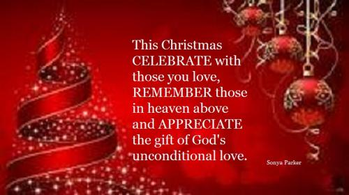 This Christmas CELEBRATE with those you love, REMEMBER those in heaven above and APPRECIATE the gift of God's unconditional love.