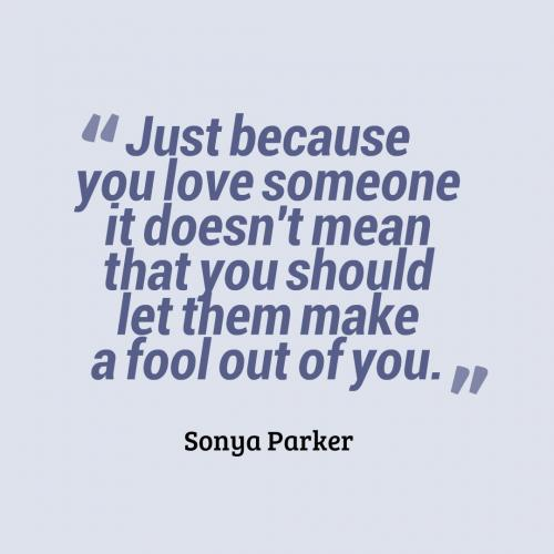 Just because you love someone it doesn't mean that you should let them make a fool out of you.