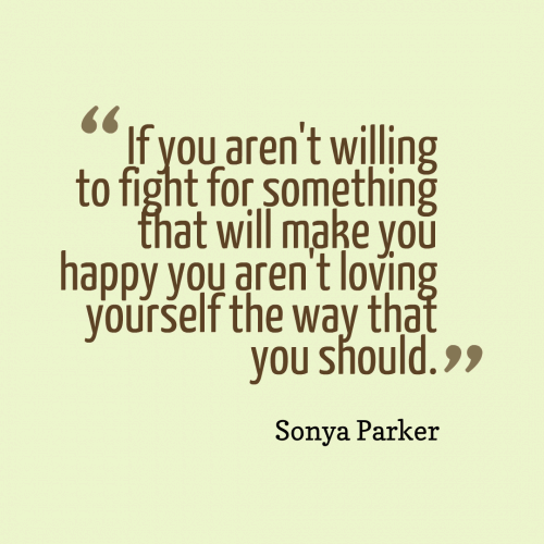 If you aren't willing to fight for something that will make you happy you aren't loving yourself the way that you should.