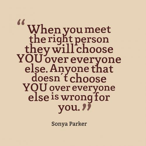 When you meet the right person they will choose YOU over everyone else. Anyone that doesn't choose YOU over everyone else is wrong for you.