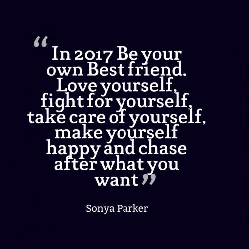 In 2017 Be your own Best friend. Love yourself, fight for yourself, take care of yourself, make yourself happy and chase after what you want