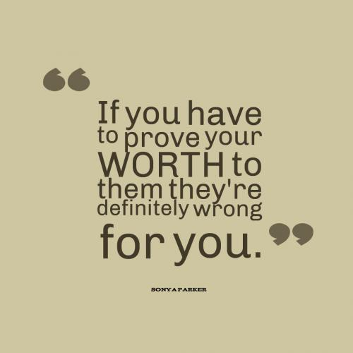 If you have to prove your WORTH to them they're definitely wrong for you.
