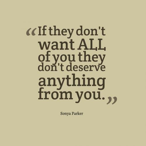 If they don't want ALL of you they don't deserve anything from you.