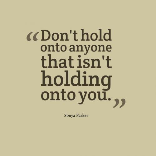 Don't hold onto anyone that isn't holding onto you.