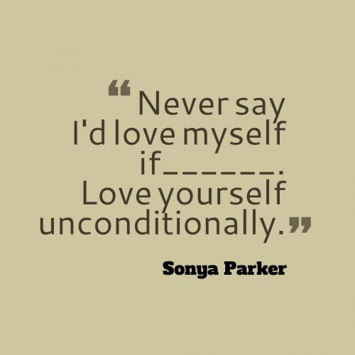 Never say I'd love myself IF. Love yourself unconditionally.