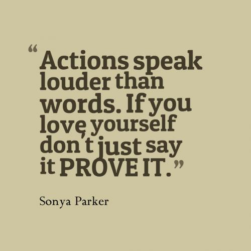 Actions speak louder than words. If you love yourself don't just say it PROVE IT.