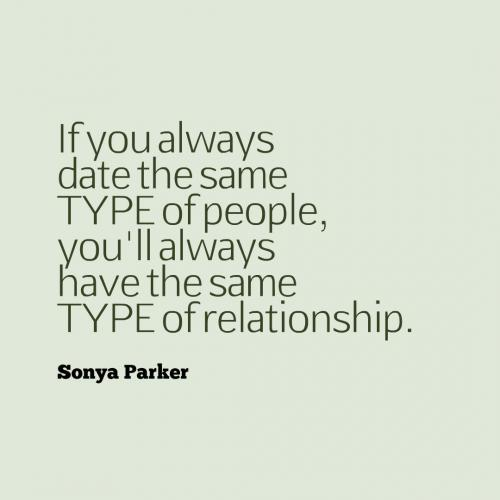 If you always date the same type of people, you'll always have the same type of relationship.