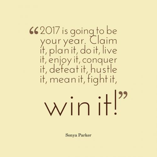 2017 is going to be your year. Claim it, plan it, do it, live it, enjoy it, conquer it, defeat it, hustle it, mean it, fight it, win it!