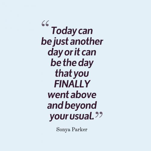 Today can be just another day or it can be the day that you FINALLY went above and beyond your usual.