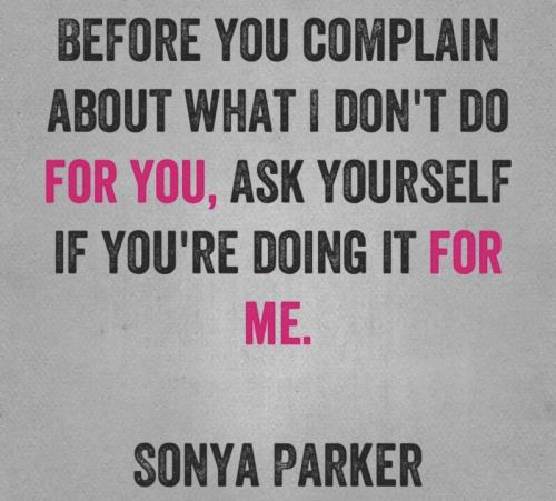 Before you complain about what I don't do for you, ask yourself if you're doing it for me.