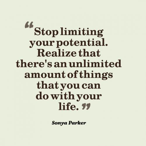 Stop limiting your potential. Realize that there's an unlimited amount of things that you can do with your life.