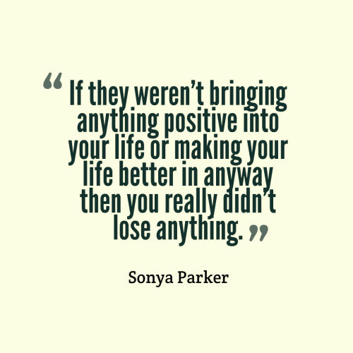 If they weren't bringing anything positive into your life or making your life better in anyway then you really didn't lose anything.