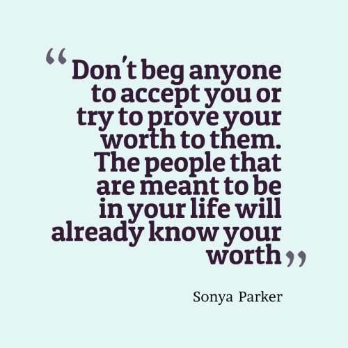 Don't beg anyone to accept you or try to prove your worth to them. The people that are meant to be in your life will already know your worth