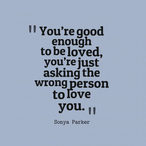 Youre good enough to be loved, youre just asking the wrong person to love you.