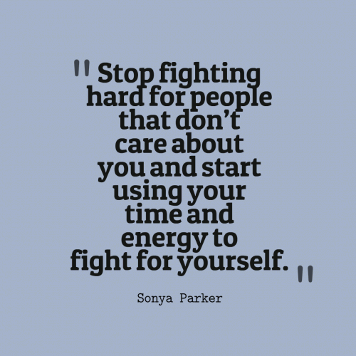 Stop fighting hard for people that dont care about you and start using your time and energy to fight for yourself.