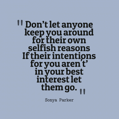 Dont let anyone keep you around for their own selfish reasons If their intentions for you aren't in your best interest let them go.