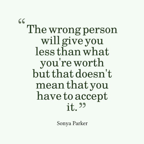 The wrong person will give you less than what you're worth but that doesn't mean that you have to accept it.